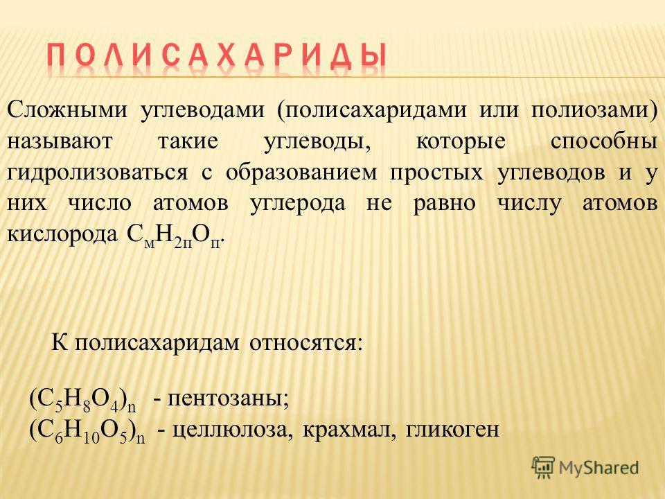 Сложными углеводами (полисахаридами или полиозами) называют такие углеводы, которые способны гидролизоваться с образованием простых углеводов и у них число атомов углерода не равно числу атомов кислорода С м Н 2п О п. К полисахаридам относятся: (С 5