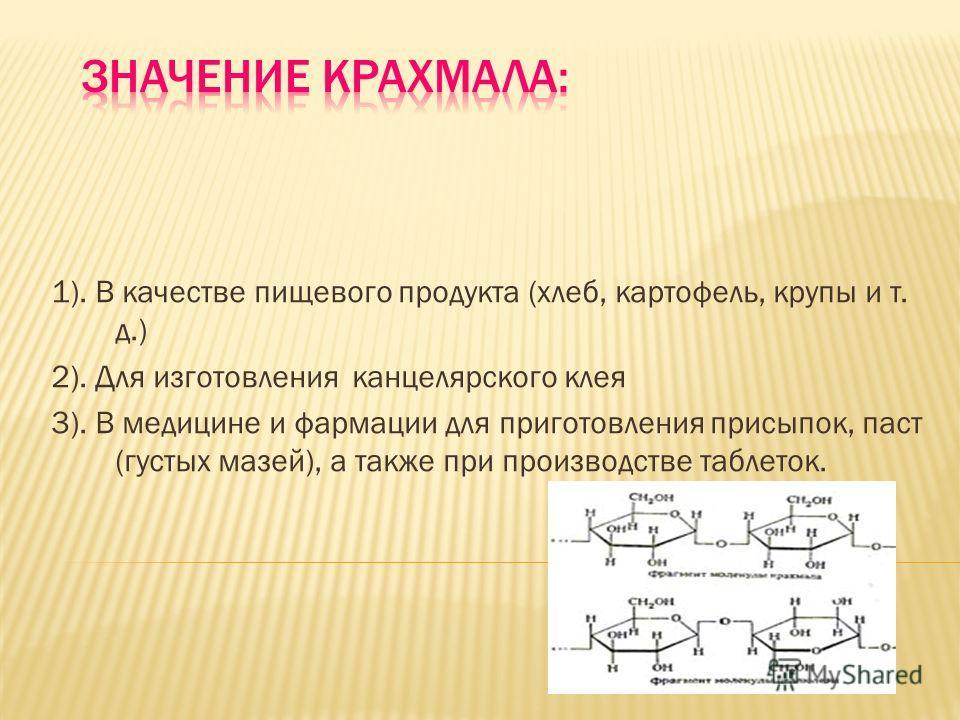 1). В качестве пищевого продукта (хлеб, картофель, крупы и т. д.) 2). Для изготовления канцелярского клея 3). В медицине и фармации для приготовления присыпок, паст (густых мазей), а также при производстве таблеток.