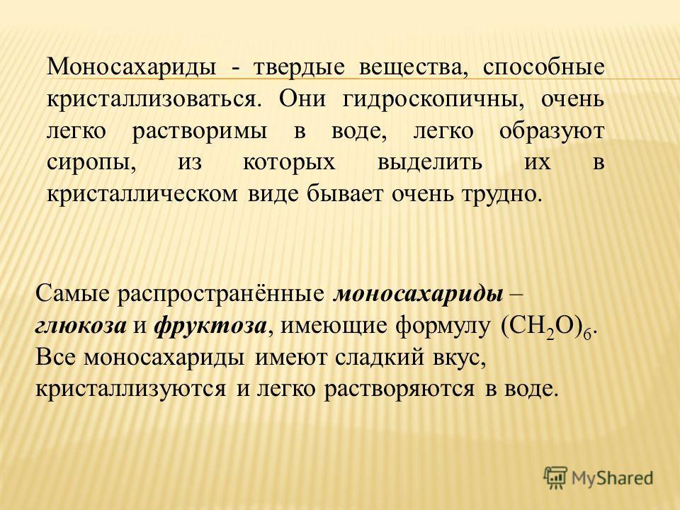 Самые распространённые моносахариды – глюкоза и фруктоза, имеющие формулу (CH 2 O) 6. Все моносахариды имеют сладкий вкус, кристаллизуются и легко растворяются в воде. Моносахариды - твердые вещества, способные кристаллизоваться. Они гидроскопичны, о