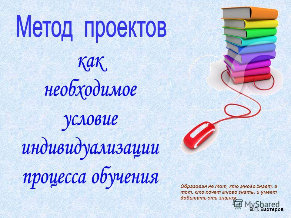 Образован не тот, кто много знает, а тот, кто хочет много знать, и умеет добывать эти знания. В.П. Вахтеров