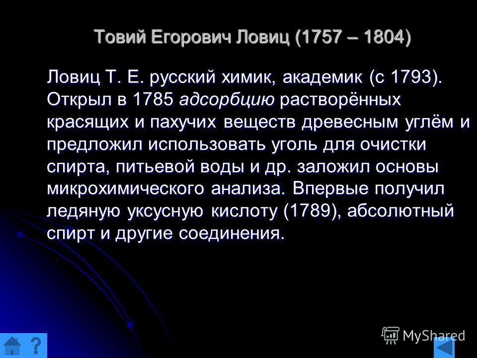 Товий Егорович Ловиц (1757 – 1804) Ловиц Т. Е. русский химик, академик (с 1793). Открыл в 1785 адсорбцию растворённых красящих и пахучих веществ древесным углём и предложил использовать уголь для очистки спирта, питьевой воды и др. заложил основы мик