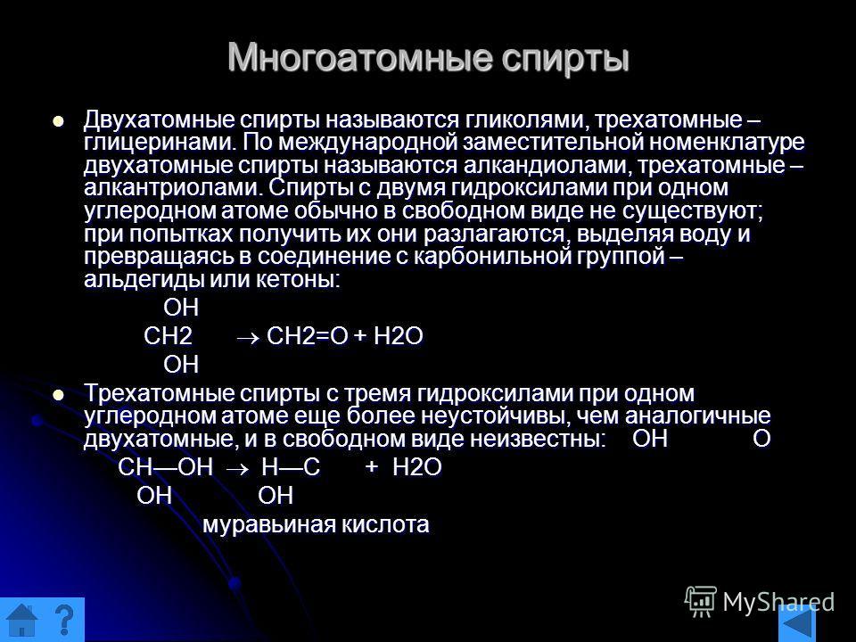 Многоатомные спирты Двухатомные спирты называются гликолями, трехатомные – глицеринами. По международной заместительной номенклатуре двухатомные спирты называются алкандиолами, трехатомные – алкантриолами. Спирты с двумя гидроксилами при одном углеро