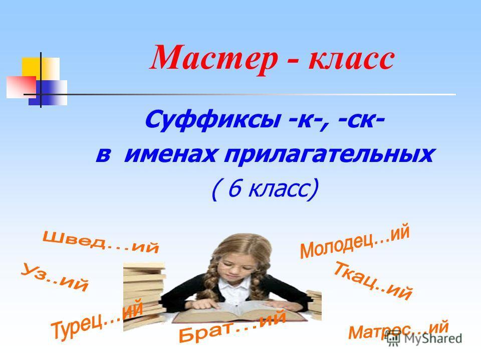 Мастер - класс Суффиксы -к-, -ск- в именах прилагательных ( 6 класс)