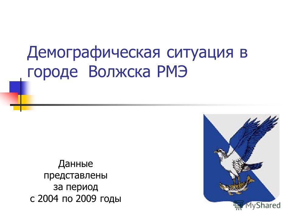 Демографическая ситуация в городе Волжска РМЭ Данные представлены за период с 2004 по 2009 годы
