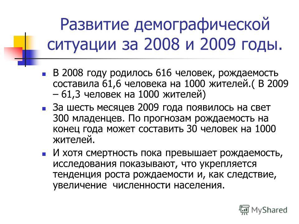 Развитие демографической ситуации за 2008 и 2009 годы. В 2008 году родилось 616 человек, рождаемость составила 61,6 человека на 1000 жителей.( В 2009 – 61,3 человек на 1000 жителей) За шесть месяцев 2009 года появилось на свет 300 младенцев. По прогн