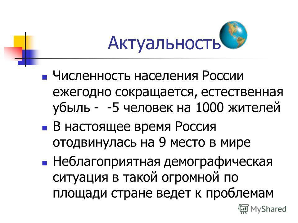 Актуальность Численность населения России ежегодно сокращается, естественная убыль - -5 человек на 1000 жителей В настоящее время Россия отодвинулась на 9 место в мире Неблагоприятная демографическая ситуация в такой огромной по площади стране ведет