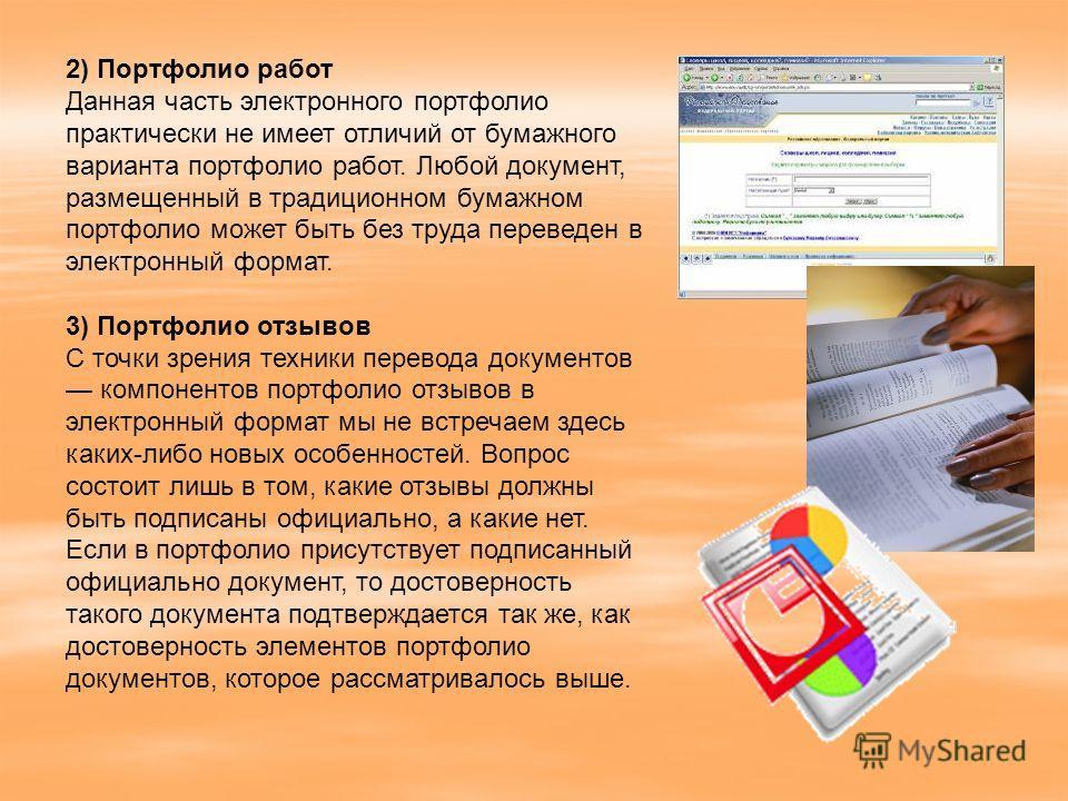 2) Портфолио работ Данная часть электронного портфолио практически не имеет отличий от бумажного варианта портфолио работ. Любой документ, размещенный в традиционном бумажном портфолио может быть без труда переведен в электронный формат. 3) Портфолио