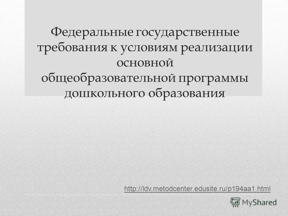 Федеральные государственные требования к условиям реализации основной общеобразовательной программы дошкольного образования http://ldv.metodcenter.edusite.ru/p194aa1.html