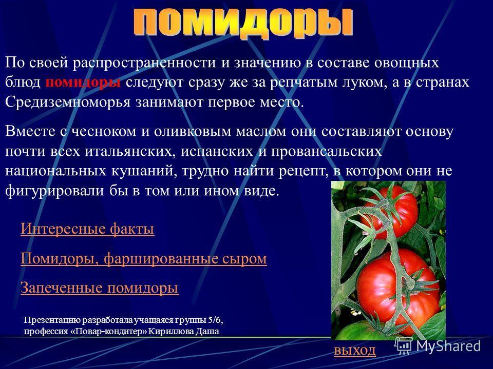 Интересные факты Помидоры, фаршированные сыром Запеченные помидоры По своей распространенности и значению в составе овощных блюд помидоры следуют сразу же за репчатым луком, а в странах Средиземноморья занимают первое место. Вместе с чесноком и оливк