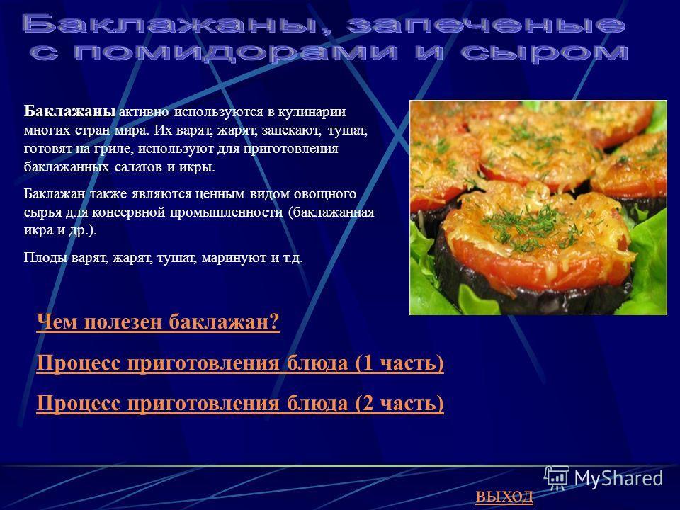 Баклажаны Баклажаны активно используются в кулинарии многих стран мира. Их варят, жарят, запекают, тушат, готовят на гриле, используют для приготовления баклажанных салатов и икры. Баклажан также являются ценным видом овощного сырья для консервной пр