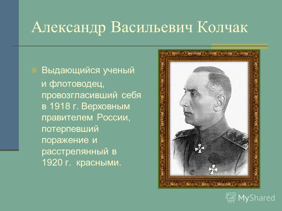 Александр Васильевич Колчак Выдающийся ученый и флотоводец, провозгласивший себя в 1918 г. Верховным правителем России, потерпевший поражение и расстрелянный в 1920 г. красными.