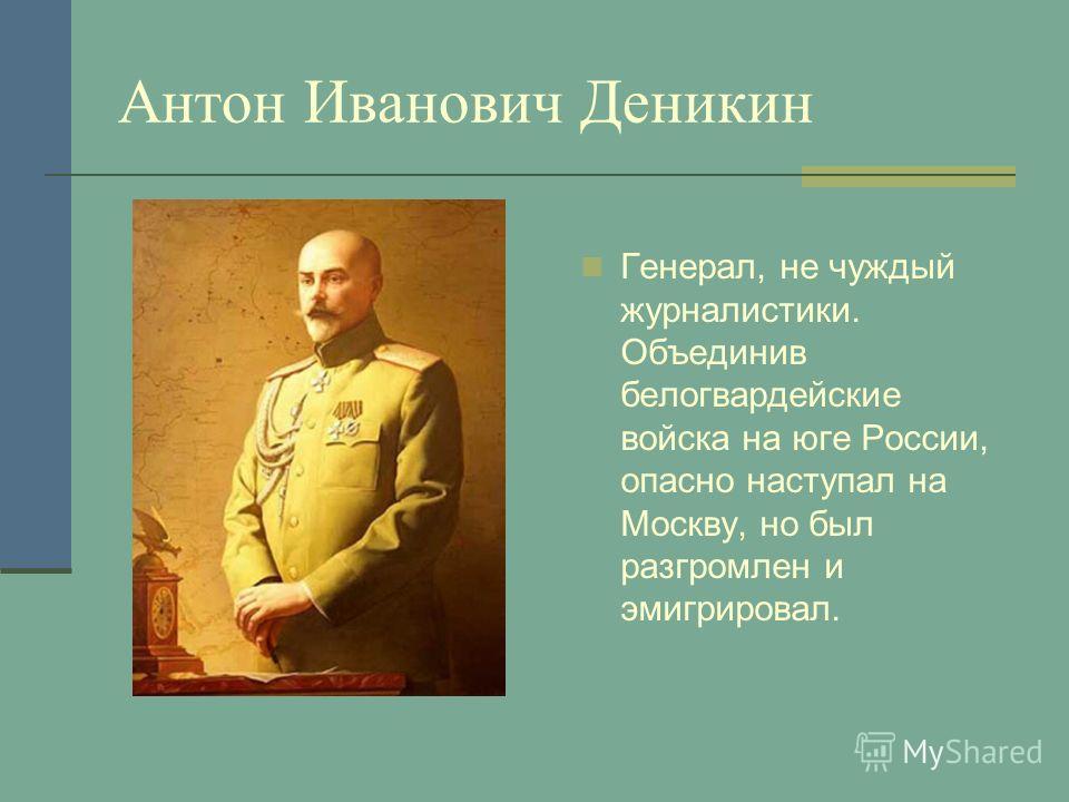 Антон Иванович Деникин Генерал, не чуждый журналистики. Объединив белогвардейские войска на юге России, опасно наступал на Москву, но был разгромлен и эмигрировал.