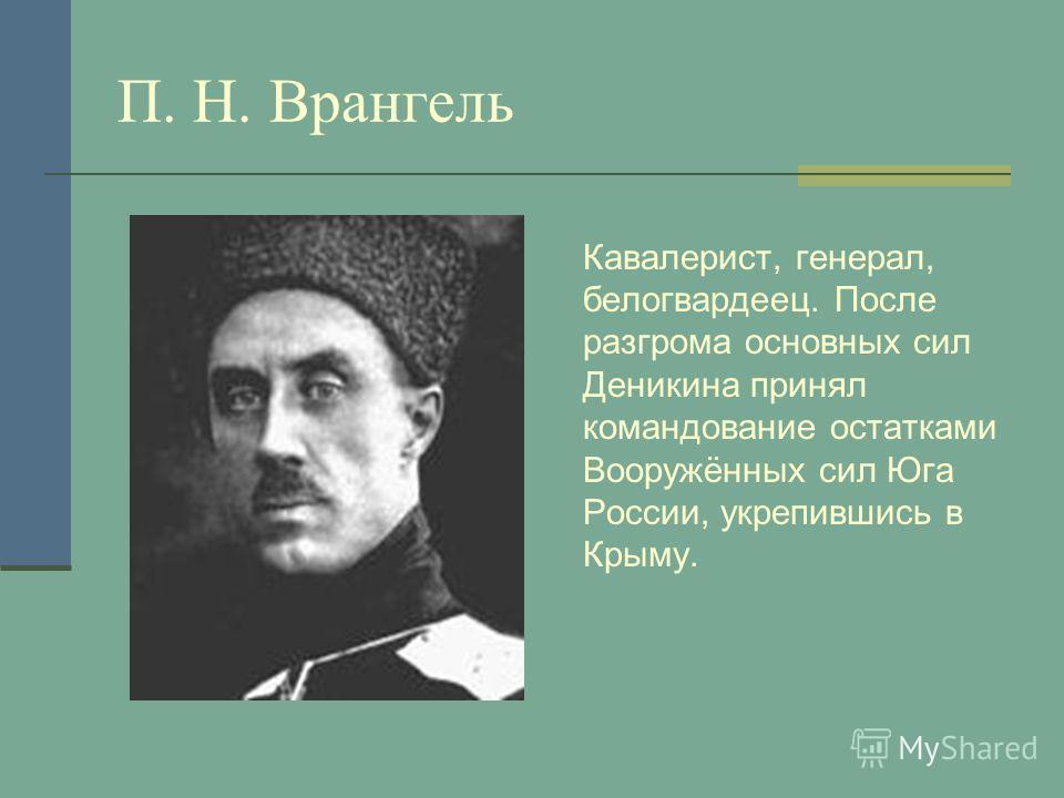 П. Н. Врангель Кавалерист, генерал, белогвардеец. После разгрома основных сил Деникина принял командование остатками Вооружённых сил Юга России, укрепившись в Крыму.