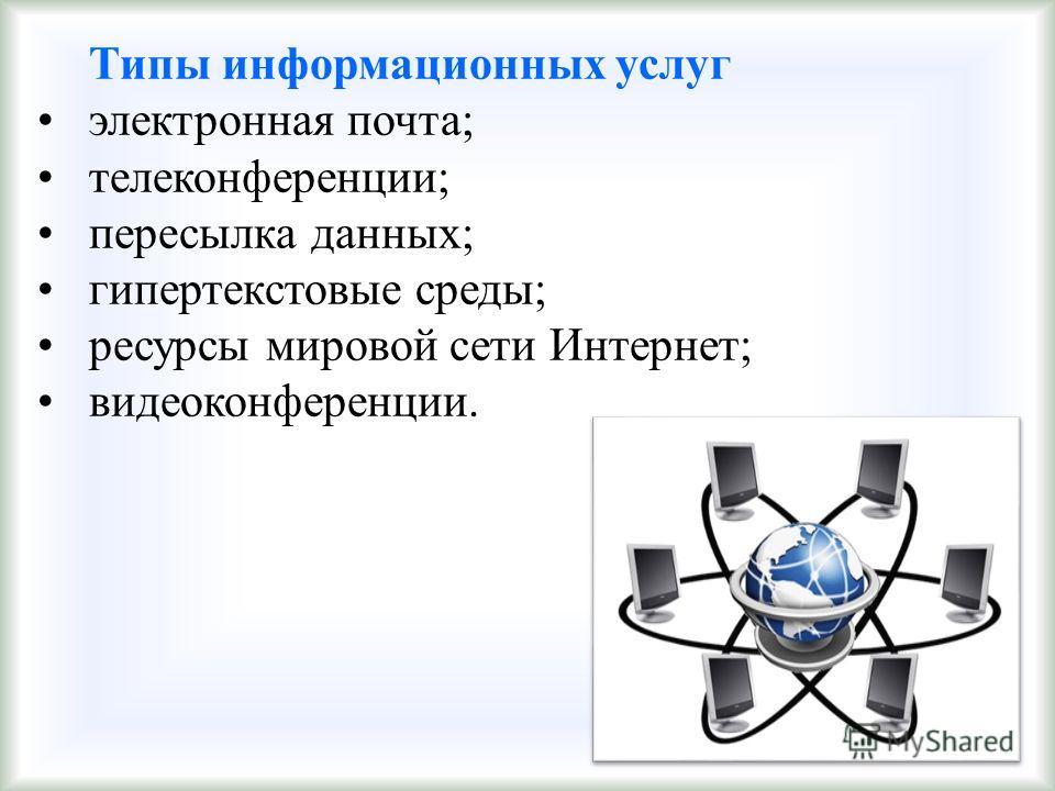 Типы информационных услуг электронная почта; телеконференции; пересылка данных; гипертекстовые среды; ресурсы мировой сети Интернет; видеоконференции.