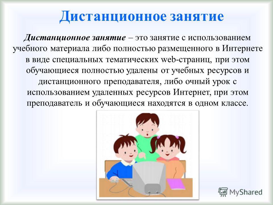 Дистанционное занятие Дистанционное занятие – это занятие с использованием учебного материала либо полностью размещенного в Интернете в виде специальных тематических web-страниц, при этом обучающиеся полностью удалены от учебных ресурсов и дистанцион