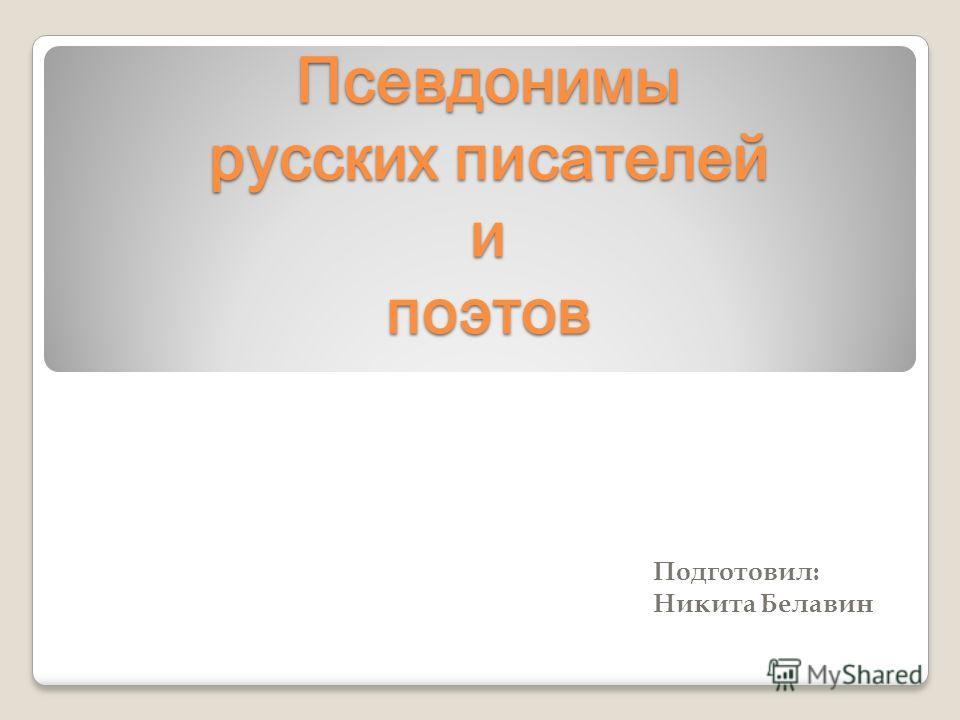 Псевдонимы русских писателей и поэтов Подготовил: Никита Белавин