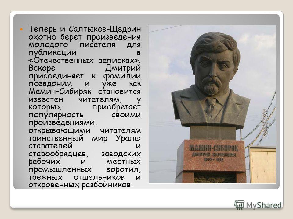 Теперь и Салтыков-Щедрин охотно берет произведения молодого писателя для публикации в «Отечественных записках». Вскоре Дмитрий присоединяет к фамилии псевдоним и уже как Мамин-Сибиряк становится известен читателям, у которых приобретает популярность