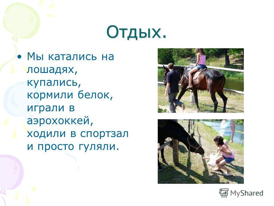 Отдых. Мы катались на лошадях, купались, кормили белок, играли в аэрохоккей, ходили в спортзал и просто гуляли.