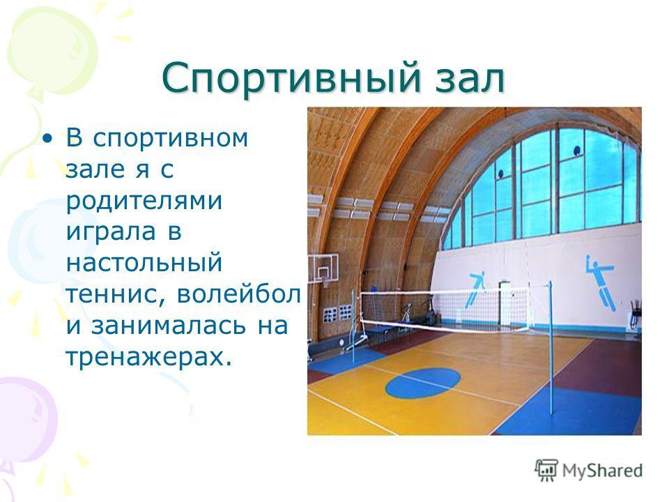 Спортивный зал В спортивном зале я с родителями играла в настольный теннис, волейбол и занималась на тренажерах.
