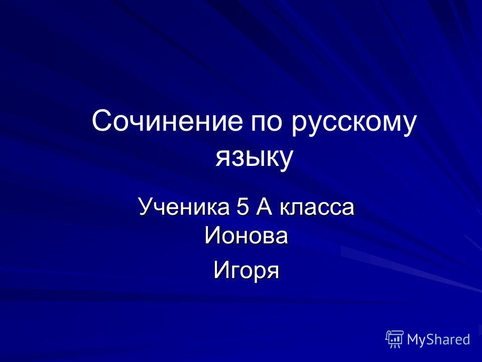 Сочинение по русскому языку Ученика 5 А класса Ионова Игоря