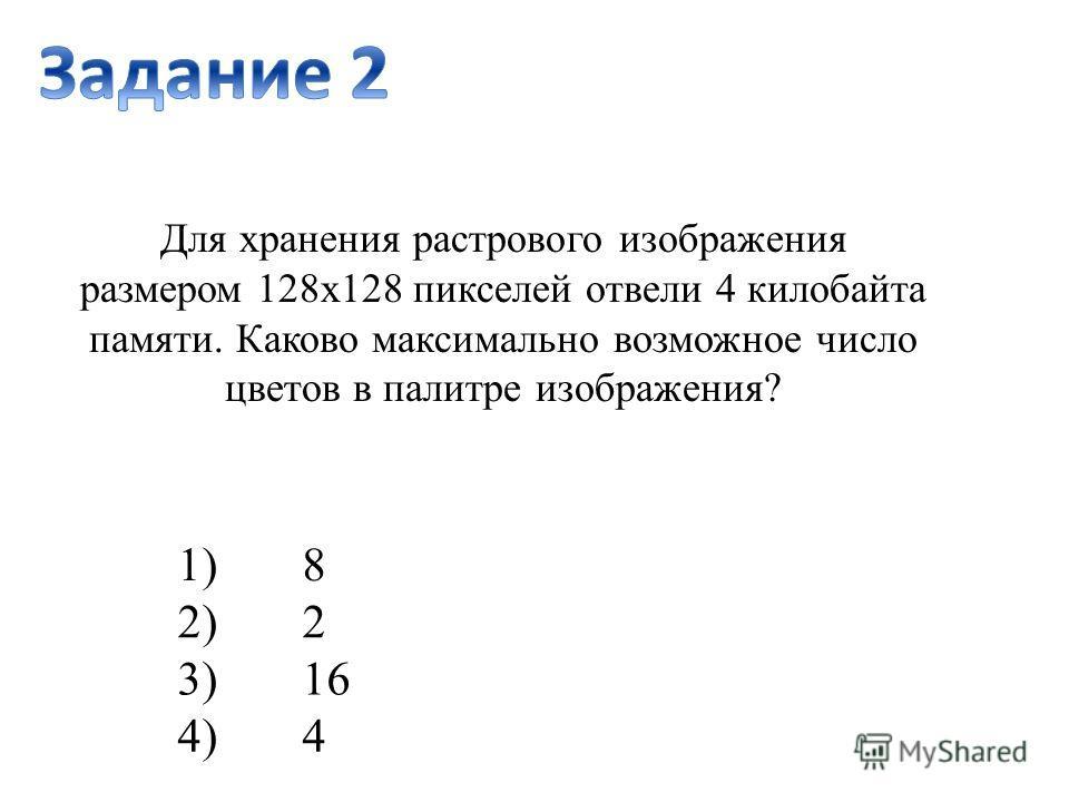 1)8 2)2 3)16 4)4 Для хранения растрового изображения размером 128x128 пикселей отвели 4 килобайта памяти. Каково максимально возможное число цветов в палитре изображения?