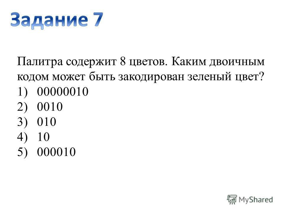 Палитра содержит 8 цветов. Каким двоичным кодом может быть закодирован зеленый цвет? 1) 00000010 2) 0010 3) 010 4) 10 5) 000010