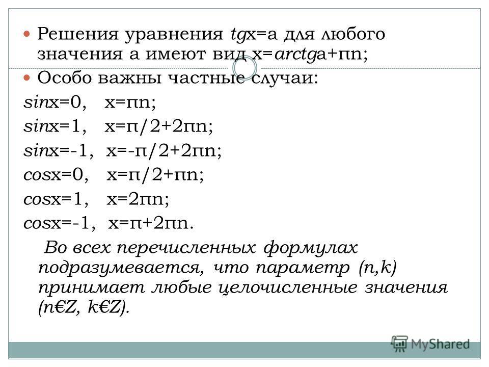 Решения уравнения tg x=a для любого значения a имеют вид x= arctg a+πn; Особо важны частные случаи: sin x=0, x=πn; sin x=1, x=π/2+2πn; sin x=-1, x=-π/2+2πn; cos x=0, x=π/2+πn; cos x=1, x=2πn; cos x=-1, x=π+2πn. Во всех перечисленных формулах подразум