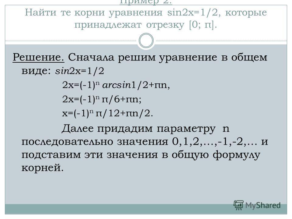 Пример 2. Найти те корни уравнения sin2x=1/2, которые принадлежат отрезку [0; π]. Решение. Сначала решим уравнение в общем виде: sin 2x=1/2 2x=(-1) n arcsin 1/2+πn, 2x=(-1) n π/6+πn; x=(-1) n π/12+πn/2. Далее придадим параметру n последовательно знач