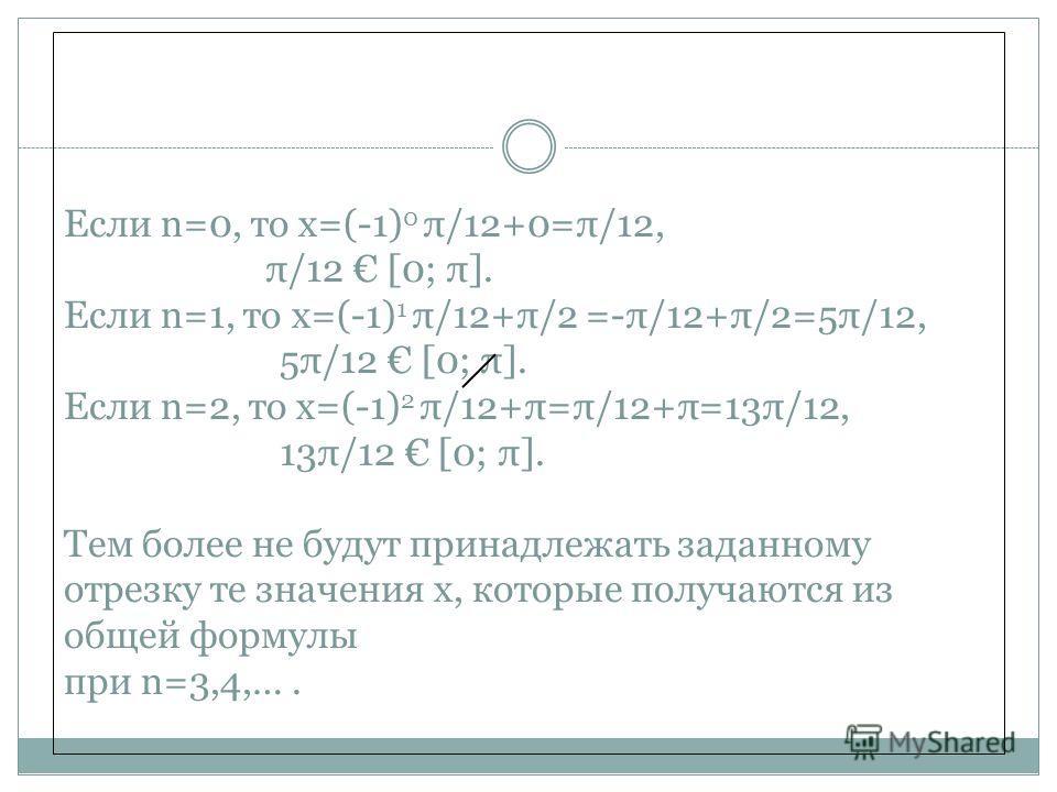 Если n=0, то x=(-1) 0 π/12+0=π/12, π/12 [0; π]. Если n=1, то x=(-1) 1 π/12+π/2 =-π/12+π/2=5π/12, 5π/12 [0; π]. Если n=2, то x=(-1) 2 π/12+π=π/12+π=13π/12, 13π/12 [0; π]. Тем более не будут принадлежать заданному отрезку те значения x, которые получаю