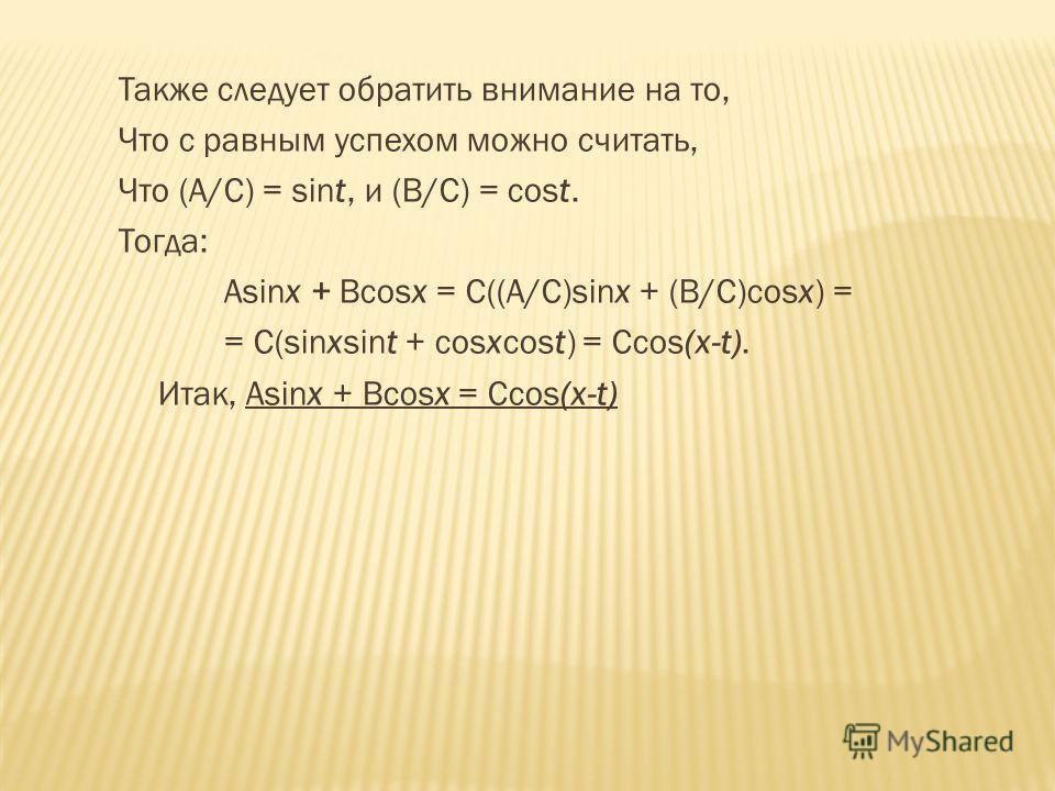 Также следует обратить внимание на то, Что с равным успехом можно считать, Что (А/С) = sint, и (В/С) = cost. Тогда: Asinx + Bcosx = С((А/С)sinx + (В/С)cosx) = = С(sinxsint + cosxcost) = Ccos(x-t). Итак, Аsinx + Вcosx = Ccos(x-t)
