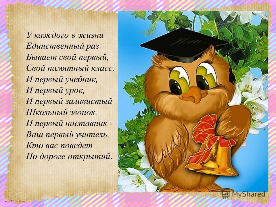 scul32.ucoz.ru У каждого в жизни Единственный раз Бывает свой первый, Свой памятный класс. И первый учебник, И первый урок, И первый заливистый Школьный звонок. И первый наставник - Ваш первый учитель, Кто вас поведет По дороге открытий.