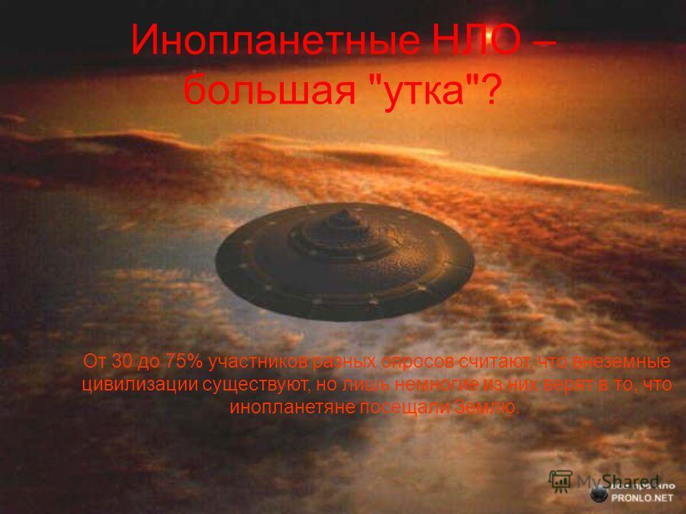 Инопланетные НЛО – большая утка? От 30 до 75% участников разных опросов считают, что внеземные цивилизации существуют, но лишь немногие из них верят в то, что инопланетяне посещали Землю.