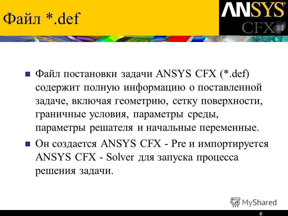 6 Файл *.def Файл постановки задачи ANSYS CFX (*.def) содержит полную информацию о поставленной задаче, включая геометрию, сетку поверхности, граничные условия, параметры среды, параметры решателя и начальные переменные. Он создается ANSYS CFX - Pre