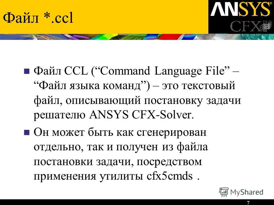 7 Файл *.ccl Файл CCL (Command Language File – Файл языка команд) – это текстовый файл, описывающий постановку задачи решателю ANSYS CFX-Solver. Он может быть как сгенерирован отдельно, так и получен из файла постановки задачи, посредством применения