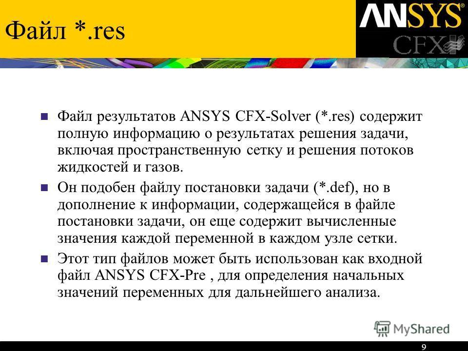 9 Файл *.res Файл результатов ANSYS CFX-Solver (*.res) содержит полную информацию о результатах решения задачи, включая пространственную сетку и решения потоков жидкостей и газов. Он подобен файлу постановки задачи (*.def), но в дополнение к информац