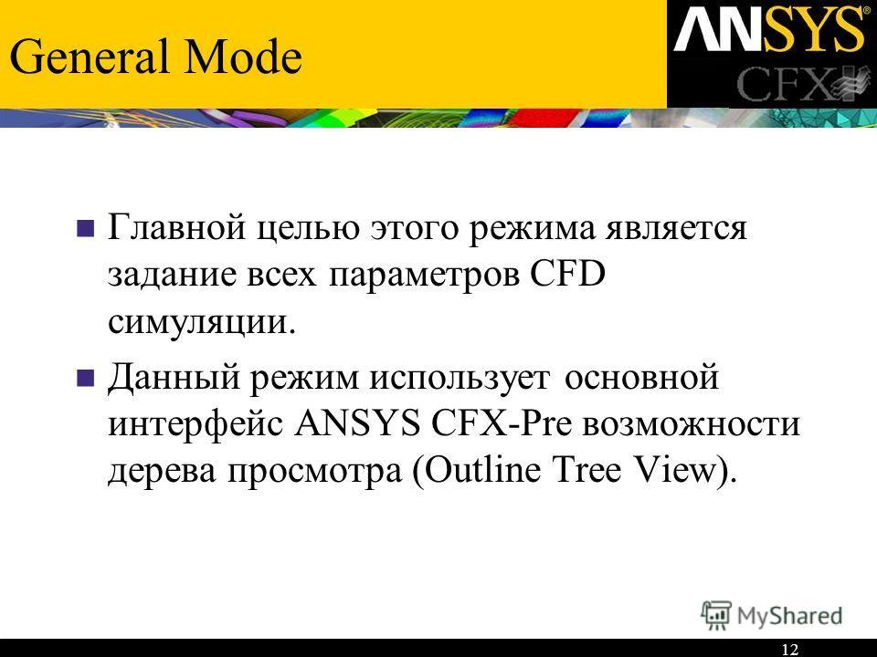 12 General Mode Главной целью этого режима является задание всех параметров CFD симуляции. Данный режим использует основной интерфейс ANSYS CFX-Pre возможности дерева просмотра (Outline Tree View).