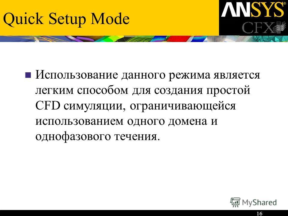16 Quick Setup Mode Использование данного режима является легким способом для создания простой CFD симуляции, ограничивающейся использованием одного домена и однофазового течения.