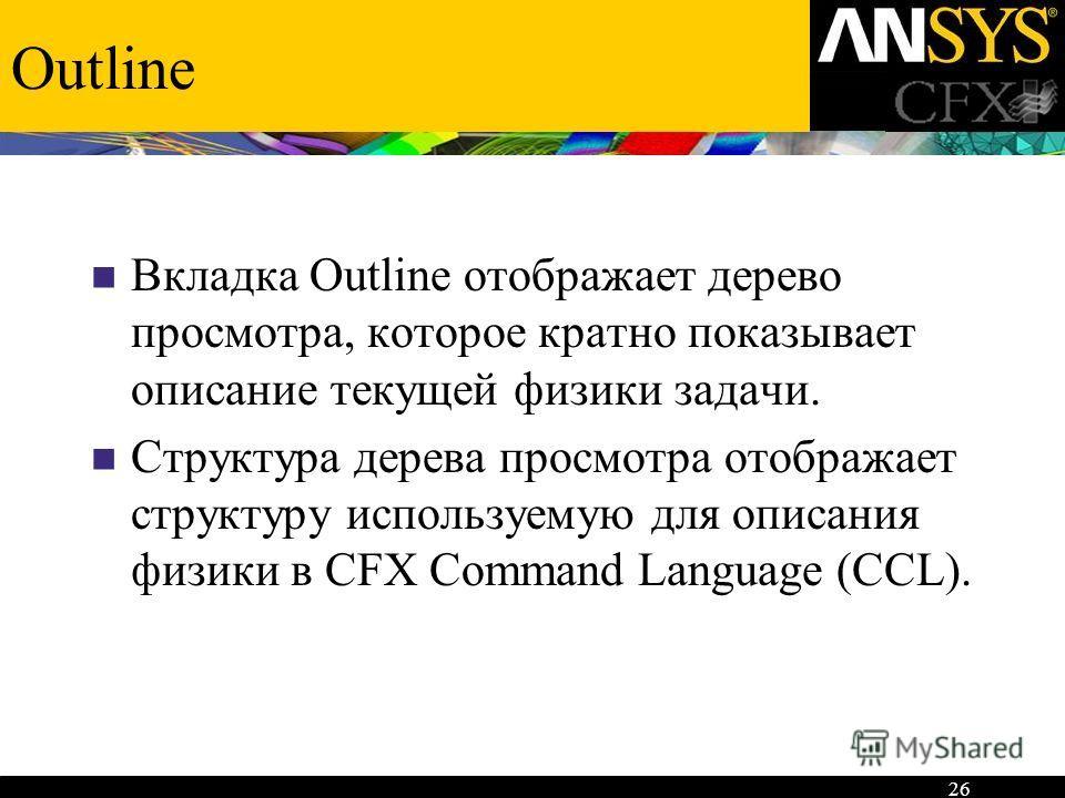 26 Outline Вкладка Outline отображает дерево просмотра, которое кратно показывает описание текущей физики задачи. Структура дерева просмотра отображает структуру используемую для описания физики в CFX Command Language (CCL).