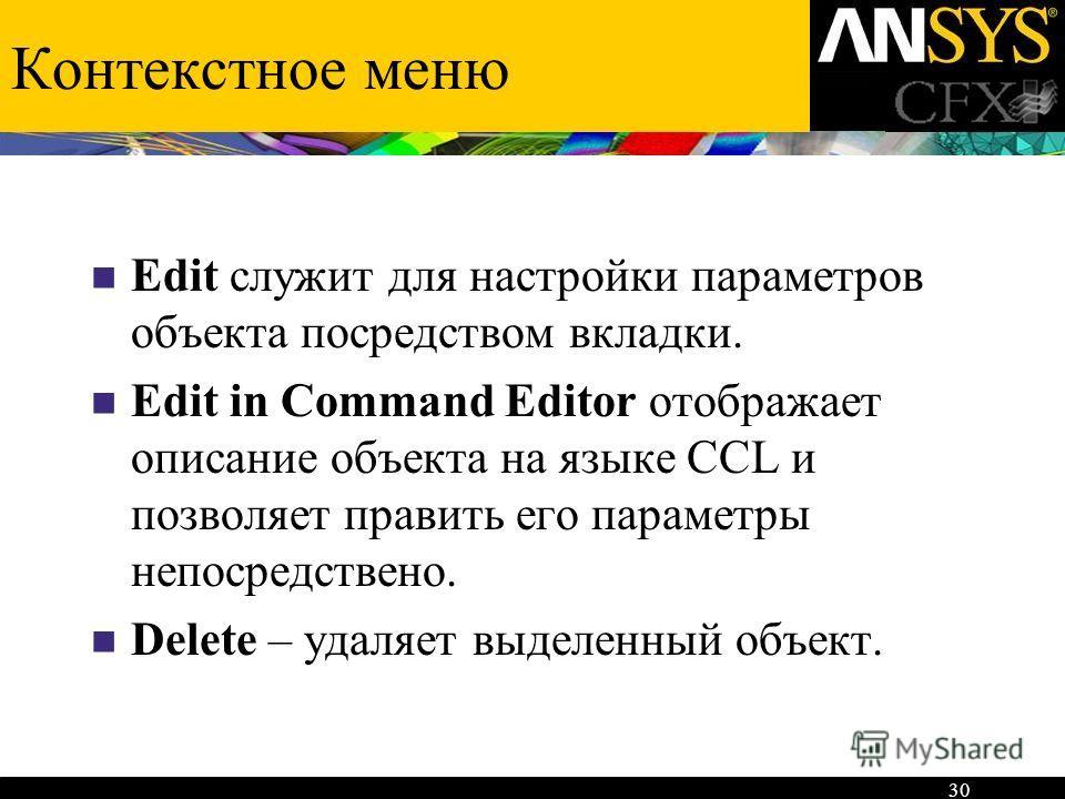 30 Контекстное меню Edit служит для настройки параметров объекта посредством вкладки. Edit in Command Editor отображает описание объекта на языке CCL и позволяет править его параметры непосредствено. Delete – удаляет выделенный объект.