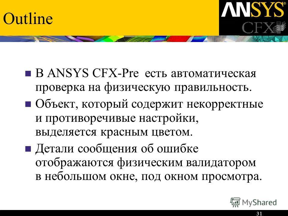 31 Outline В ANSYS CFX-Pre есть автоматическая проверка на физическую правильность. Объект, который содержит некорректные и противоречивые настройки, выделяется красным цветом. Детали сообщения об ошибке отображаются физическим валидатором в небольшо