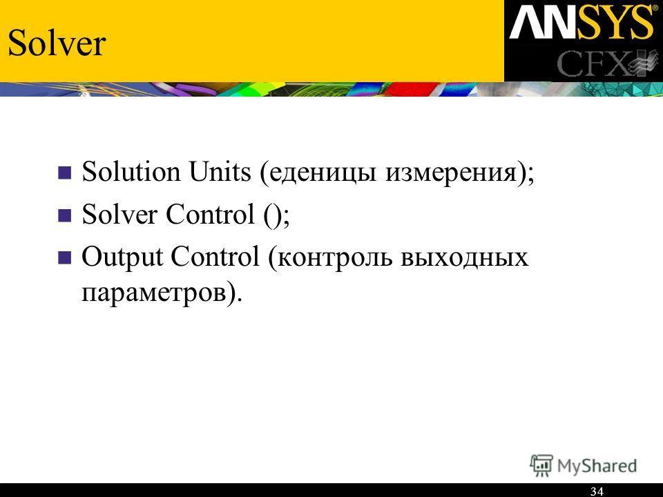 34 Solver Solution Units (еденицы измерения); Solver Control (); Output Control (контроль выходных параметров).