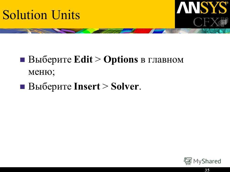 35 Solution Units Выберите Edit > Options в главном меню; Выберите Insert > Solver.