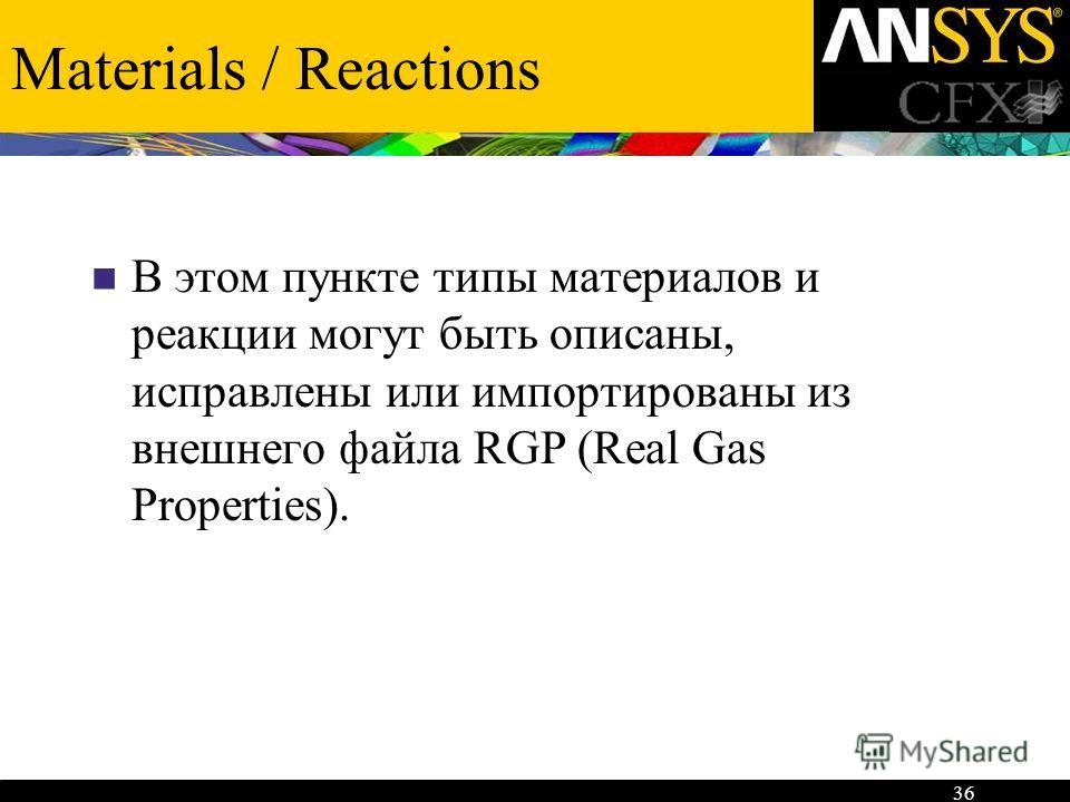 36 Materials / Reactions В этом пункте типы материалов и реакции могут быть описаны, исправлены или импортированы из внешнего файла RGP (Real Gas Properties).