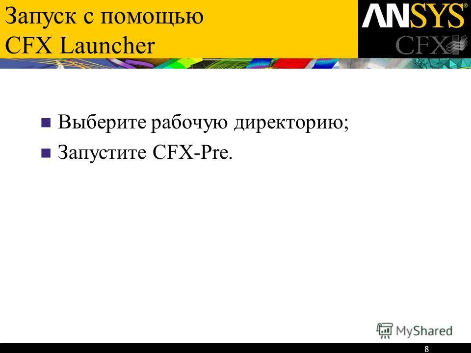 8 Выберите рабочую директорию; Запустите CFX-Pre.