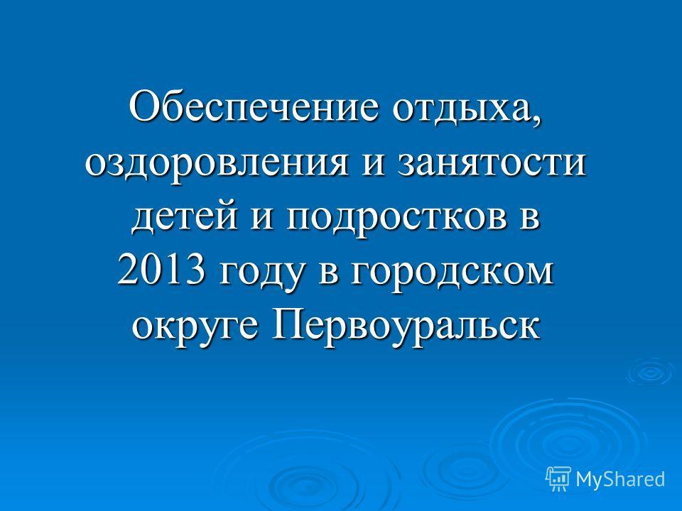 Обеспечение отдыха, оздоровления и занятости детей и подростков в 2013 году в городском округе Первоуральск