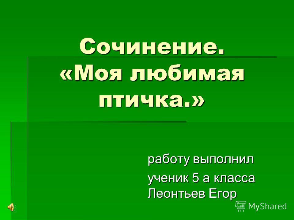 Сочинение. «Моя любимая птичка.» работу выполнил ученик 5 а класса Леонтьев Егор