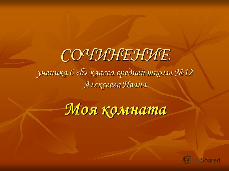 СОЧИНЕНИЕ ученика 6 «б» класса средней школы 12 Алексеева Ивана Моя комната