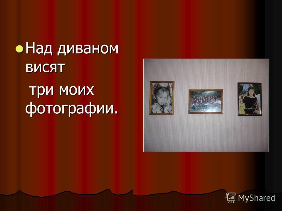 Над диваном висят Над диваном висят три моих фотографии. три моих фотографии.