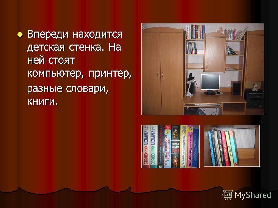 Впереди находится детская стенка. На ней стоят компьютер, принтер, Впереди находится детская стенка. На ней стоят компьютер, принтер, разные словари, книги. разные словари, книги.