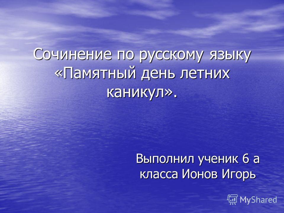 Сочинение по русскому языку «Памятный день летних каникул». Выполнил ученик 6 а класса Ионов Игорь